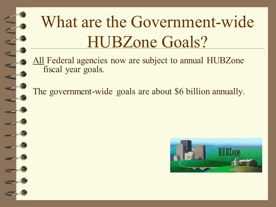 What are the Government-wide HUBZone Goals? All Federal agencies now are subject to annual HUBZone fiscal year goals. The government-wide goals are ab