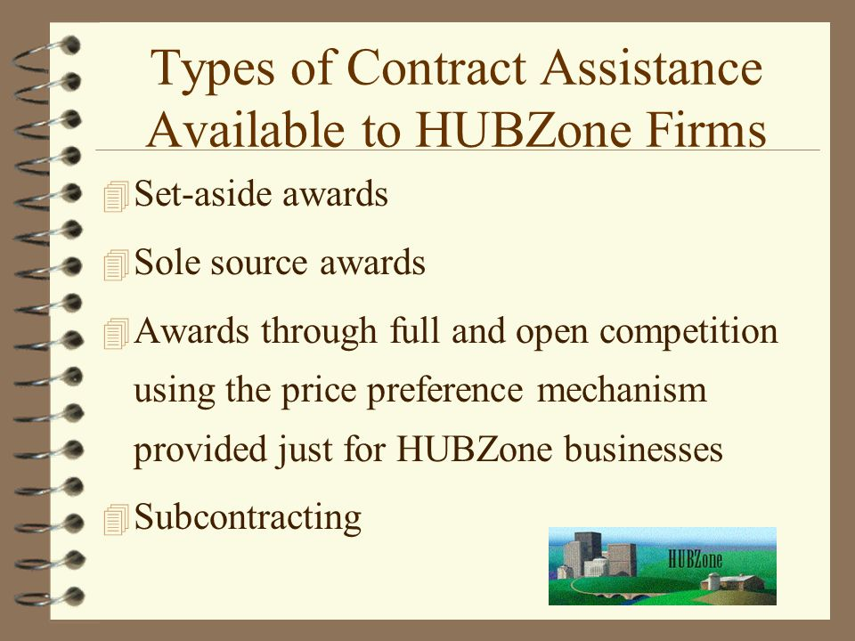 Types of Contract Assistance Available to HUBZone Firms 4 Set-aside awards 4 Sole source awards 4 Awards through full and open competition using the price preference mechanism provided just for HUBZone businesses 4 Subcontracting
