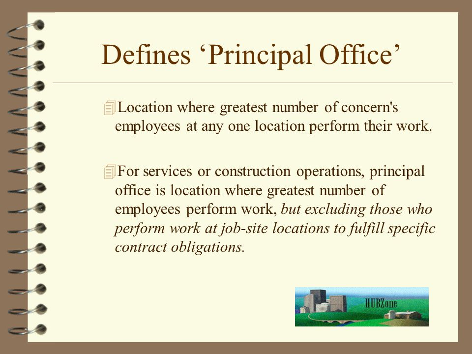 Defines 'Principal Office' 4Location where greatest number of concern's employees at any one location perform their work. 4For services or constructio