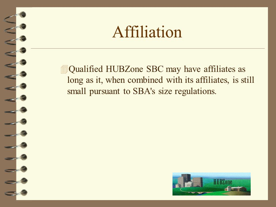 Affiliation 4Qualified HUBZone SBC may have affiliates as long as it, when combined with its affiliates, is still small pursuant to SBA s size regulations.