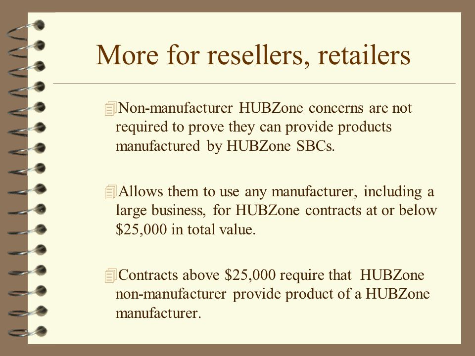 More for resellers, retailers 4Non-manufacturer HUBZone concerns are not required to prove they can provide products manufactured by HUBZone SBCs.