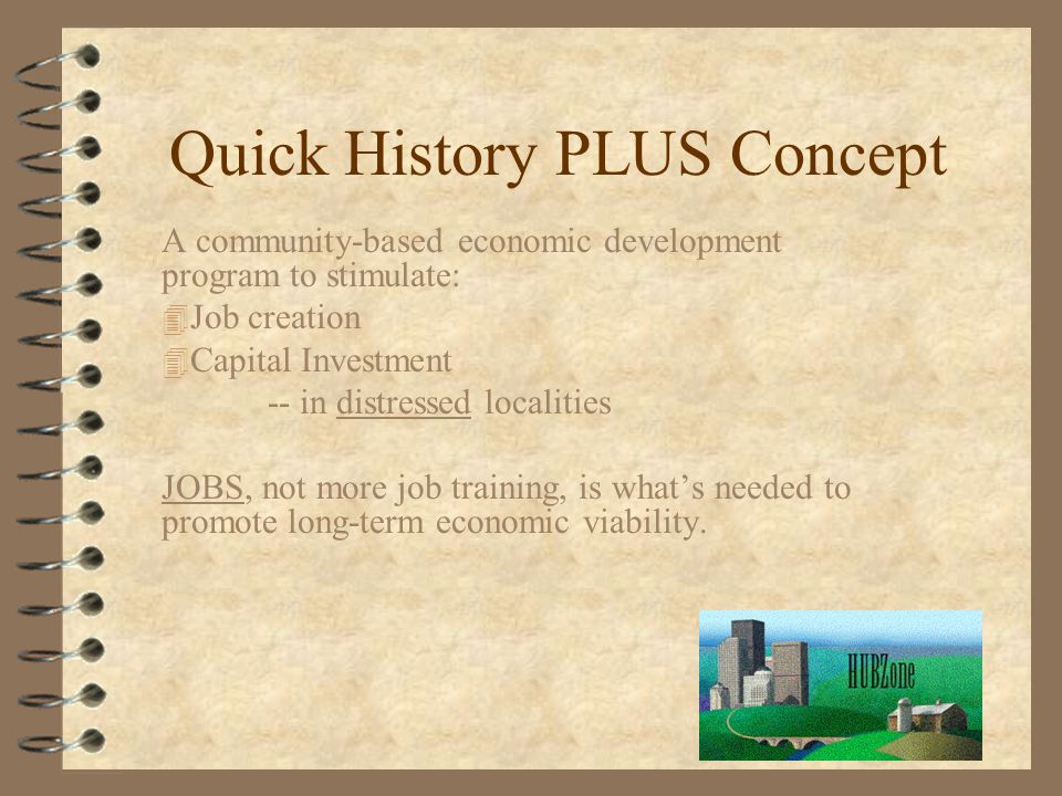 Quick History PLUS Concept A community-based economic development program to stimulate: 4 Job creation 4 Capital Investment -- in distressed localities JOBS, not more job training, is what's needed to promote long-term economic viability.
