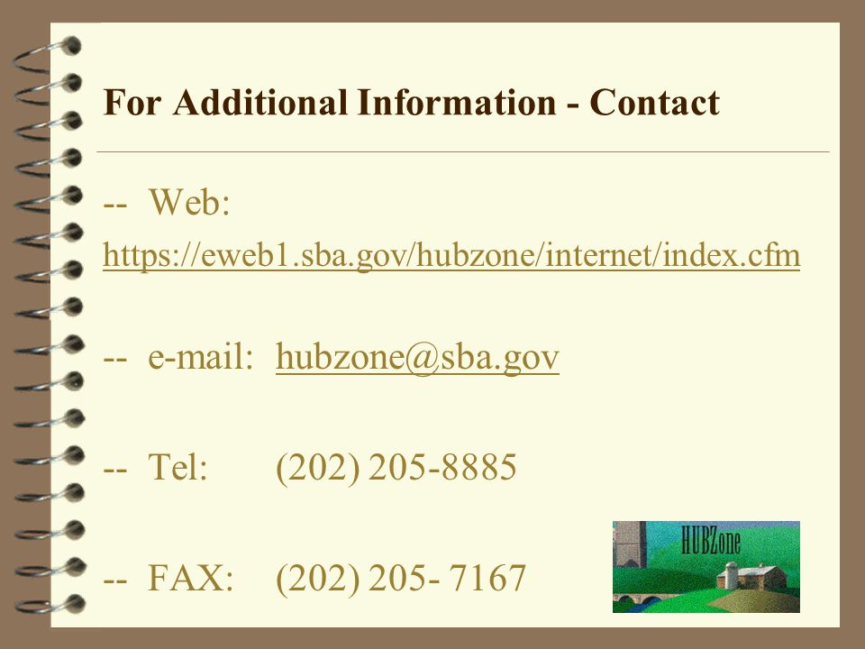 For Additional Information - Contact -- Web: https://eweb1.sba.gov/hubzone/internet/index.cfm -- e-mail: hubzone@sba.govhubzone@sba.gov -- Tel:(202) 205-8885 -- FAX:(202) 205- 7167