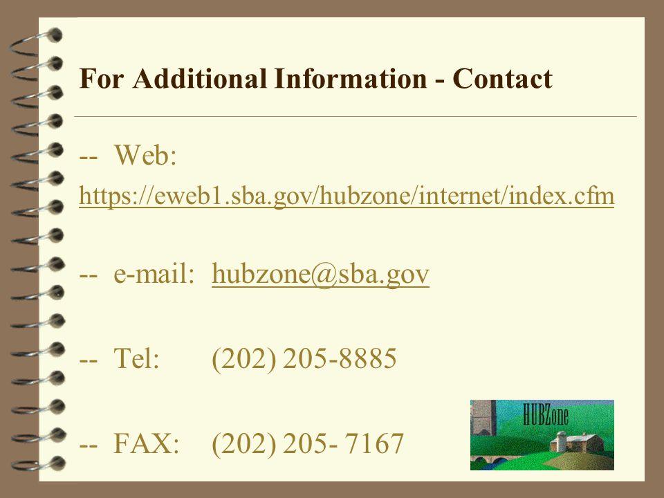 For Additional Information - Contact -- Web: https://eweb1.sba.gov/hubzone/internet/index.cfm -- e-mail: hubzone@sba.govhubzone@sba.gov -- Tel:(202) 2