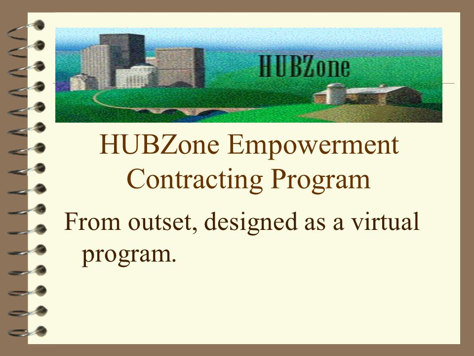 Purpose of the HUBZone Program Provide Federal contracting assistance to qualified small businesses located in distressed areas, or HUBZones.