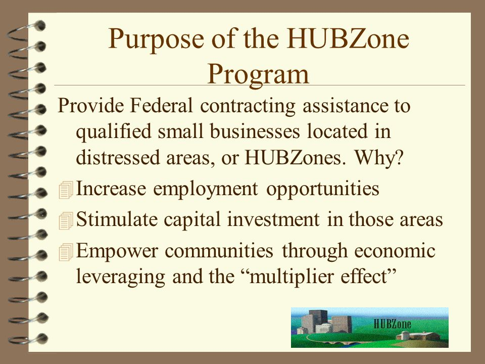 Purpose of the HUBZone Program Provide Federal contracting assistance to qualified small businesses located in distressed areas, or HUBZones. Why? 4 I