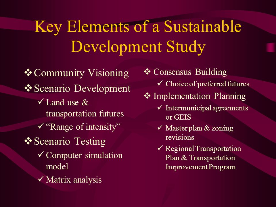 Key Elements of a Sustainable Development Study  Community Visioning  Scenario Development Land use & transportation futures Range of intensity  Scenario Testing Computer simulation model Matrix analysis  Consensus Building Choice of preferred futures  Implementation Planning Intermunicipal agreements or GEIS Master plan & zoning revisions Regional Transportation Plan & Transportation Improvement Program