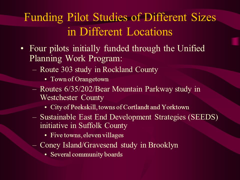 Funding Pilot Studies of Different Sizes in Different Locations Four pilots initially funded through the Unified Planning Work Program: –Route 303 study in Rockland County Town of Orangetown –Routes 6/35/202/Bear Mountain Parkway study in Westchester County City of Peekskill, towns of Cortlandt and Yorktown –Sustainable East End Development Strategies (SEEDS) initiative in Suffolk County Five towns, eleven villages –Coney Island/Gravesend study in Brooklyn Several community boards