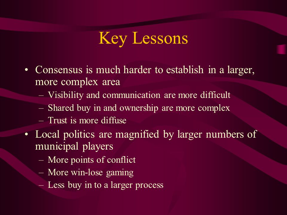 Key Lessons Consensus is much harder to establish in a larger, more complex area –Visibility and communication are more difficult –Shared buy in and ownership are more complex –Trust is more diffuse Local politics are magnified by larger numbers of municipal players –More points of conflict –More win-lose gaming –Less buy in to a larger process
