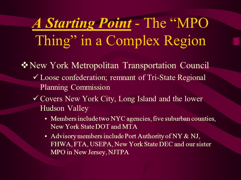 A Starting Point - The MPO Thing in a Complex Region  New York Metropolitan Transportation Council Loose confederation; remnant of Tri-State Regional Planning Commission Covers New York City, Long Island and the lower Hudson Valley Members include two NYC agencies, five suburban counties, New York State DOT and MTA Advisory members include Port Authority of NY & NJ, FHWA, FTA, USEPA, New York State DEC and our sister MPO in New Jersey, NJTPA