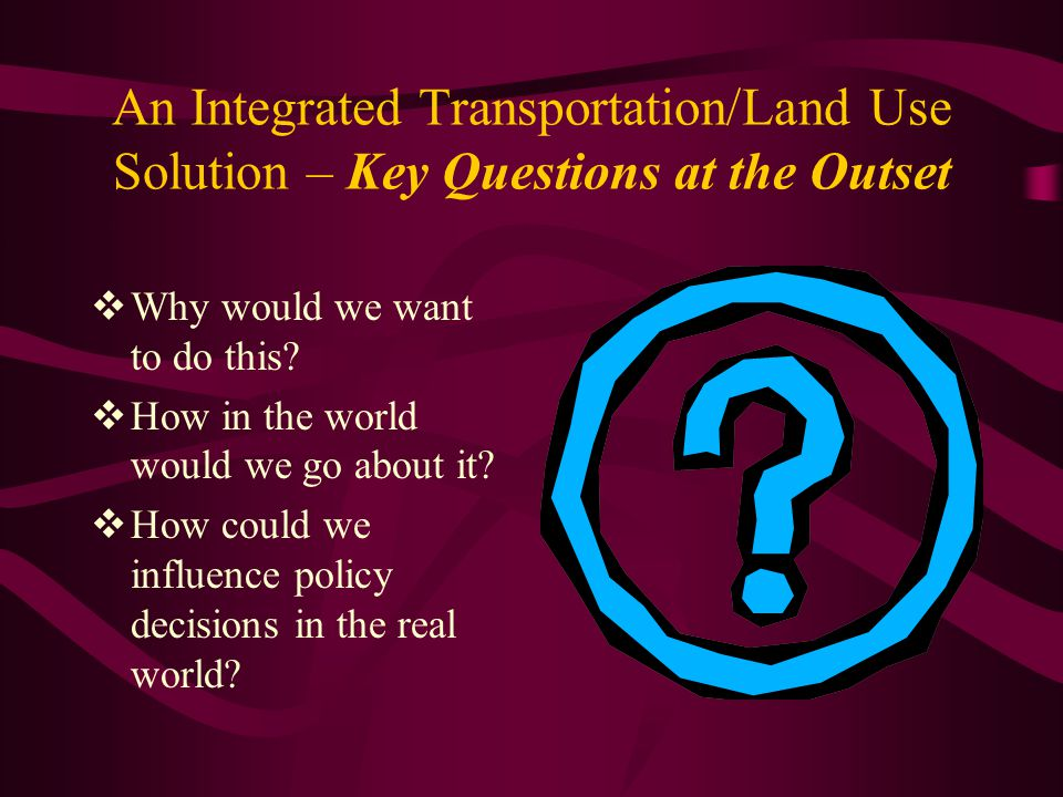 An Integrated Transportation/Land Use Solution – Key Questions at the Outset  Why would we want to do this.