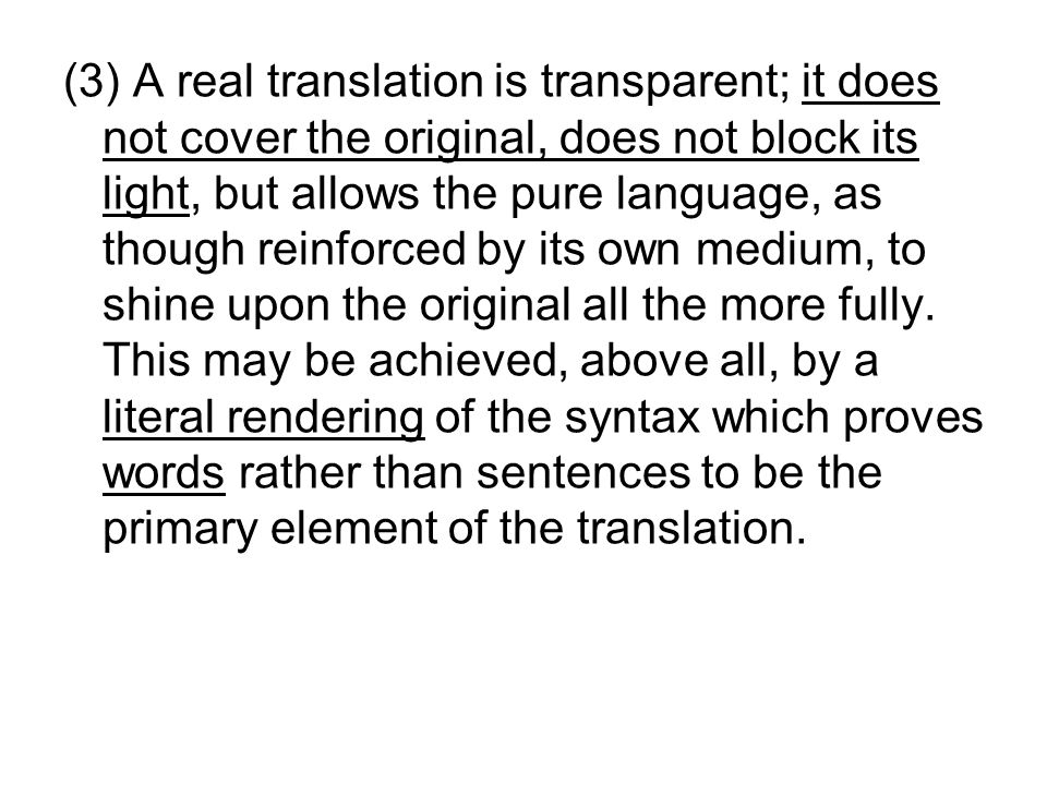 (3) A real translation is transparent; it does not cover the original, does not block its light, but allows the pure language, as though reinforced by its own medium, to shine upon the original all the more fully.