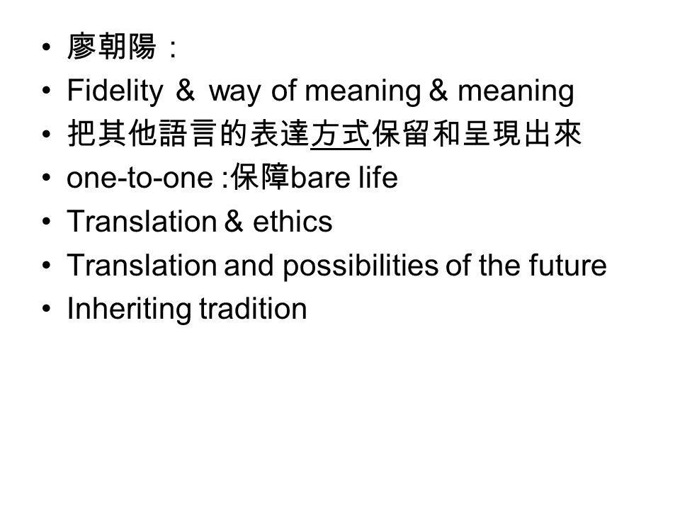 廖朝陽: Fidelity & way of meaning & meaning 把其他語言的表達方式保留和呈現出來 one-to-one : 保障 bare life Translation & ethics Translation and possibilities of the future