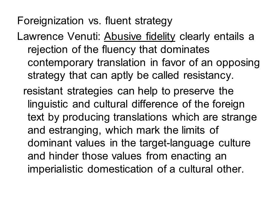 Foreignization vs. fluent strategy Lawrence Venuti: Abusive fidelity clearly entails a rejection of the fluency that dominates contemporary translatio