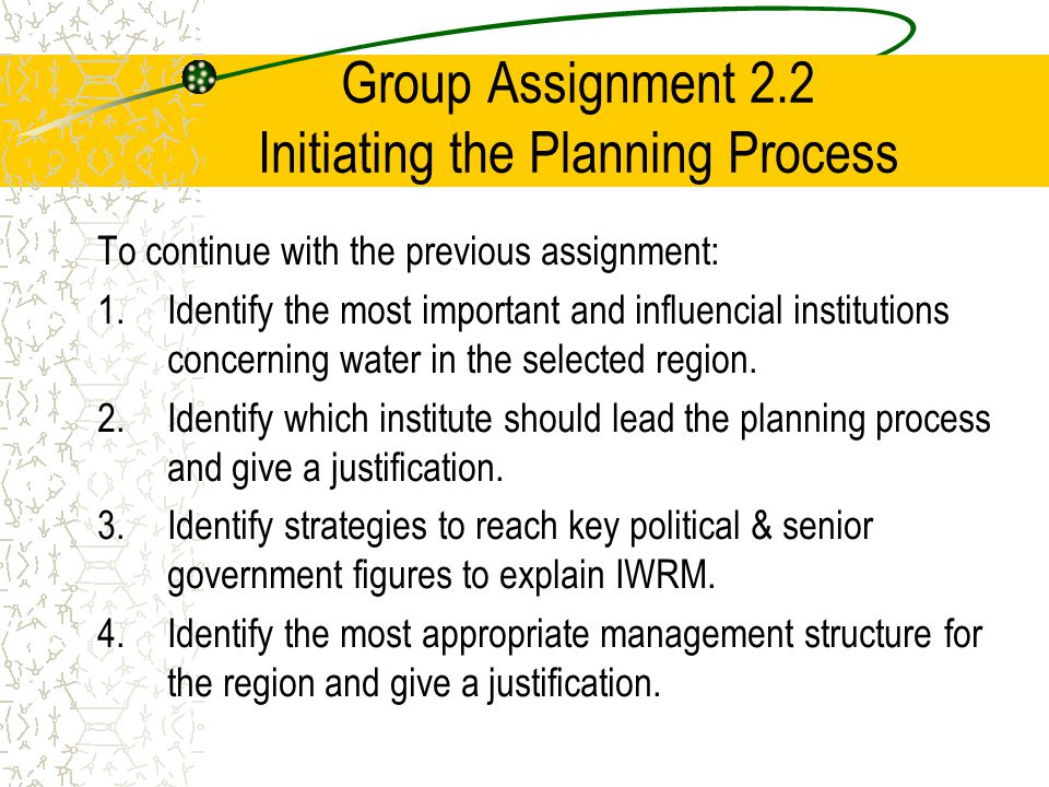 Group Assignment 2.2 Initiating the Planning Process To continue with the previous assignment: 1.Identify the most important and influencial institutions concerning water in the selected region.