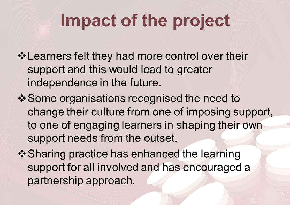 Impact of the project  Learners felt they had more control over their support and this would lead to greater independence in the future.