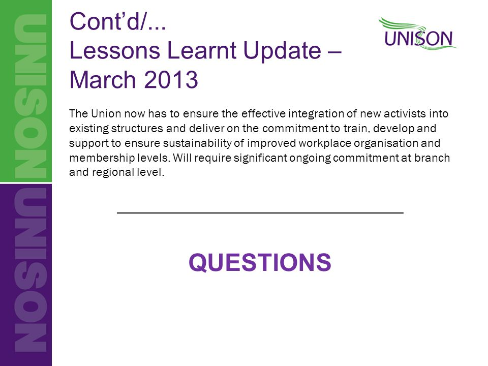 Cont'd/... Lessons Learnt Update – March 2013 The Union now has to ensure the effective integration of new activists into existing structures and deli