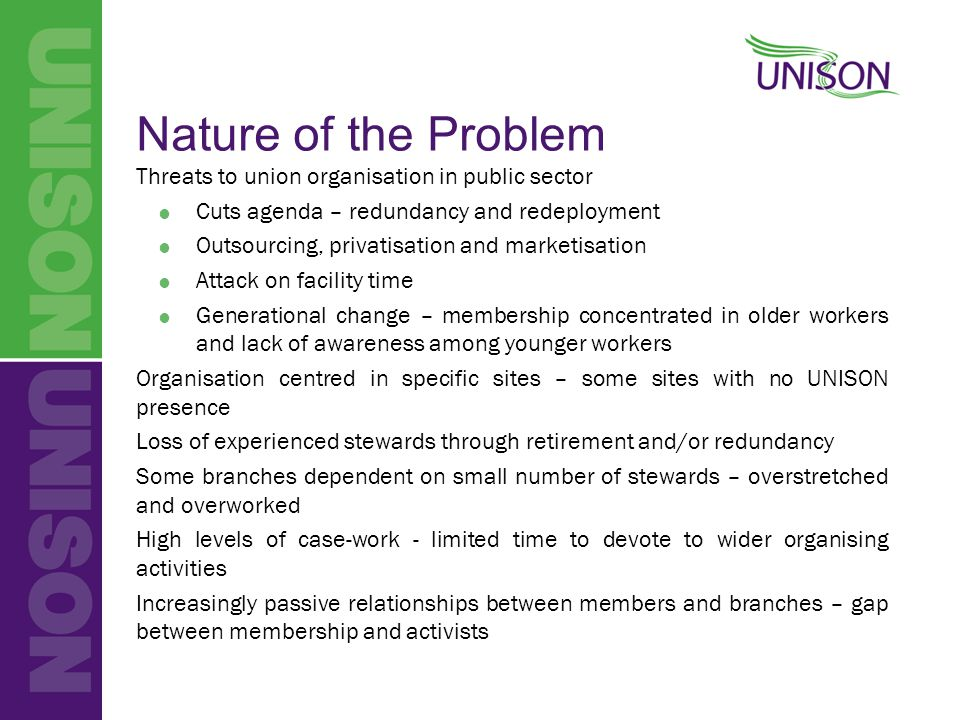 Nature of the Problem Threats to union organisation in public sector  Cuts agenda – redundancy and redeployment  Outsourcing, privatisation and mark