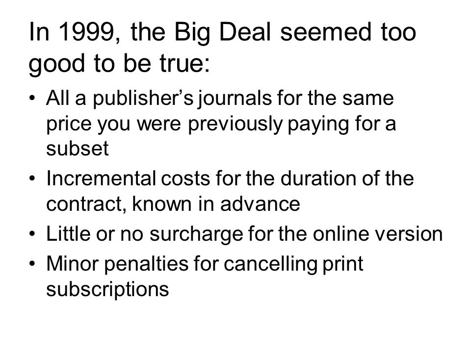 In 1999, the Big Deal seemed too good to be true: All a publisher's journals for the same price you were previously paying for a subset Incremental costs for the duration of the contract, known in advance Little or no surcharge for the online version Minor penalties for cancelling print subscriptions