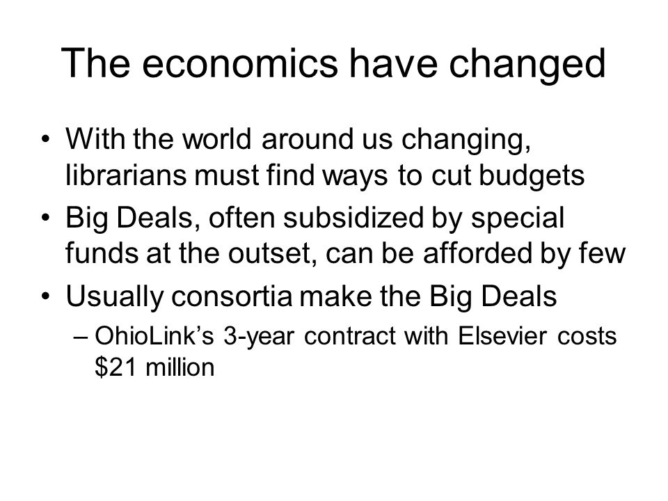 The economics have changed With the world around us changing, librarians must find ways to cut budgets Big Deals, often subsidized by special funds at the outset, can be afforded by few Usually consortia make the Big Deals –OhioLink's 3-year contract with Elsevier costs $21 million