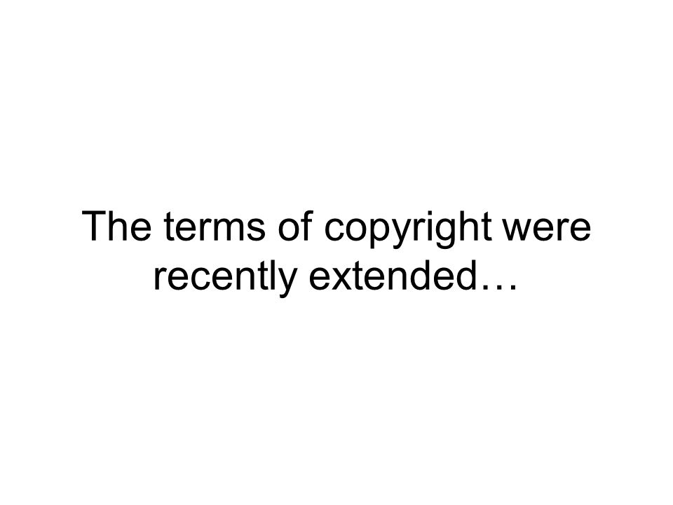 The terms of copyright were recently extended…