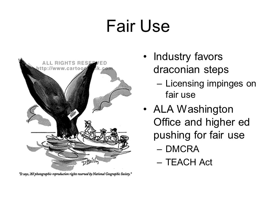 Fair Use Industry favors draconian steps –Licensing impinges on fair use ALA Washington Office and higher ed pushing for fair use –DMCRA –TEACH Act