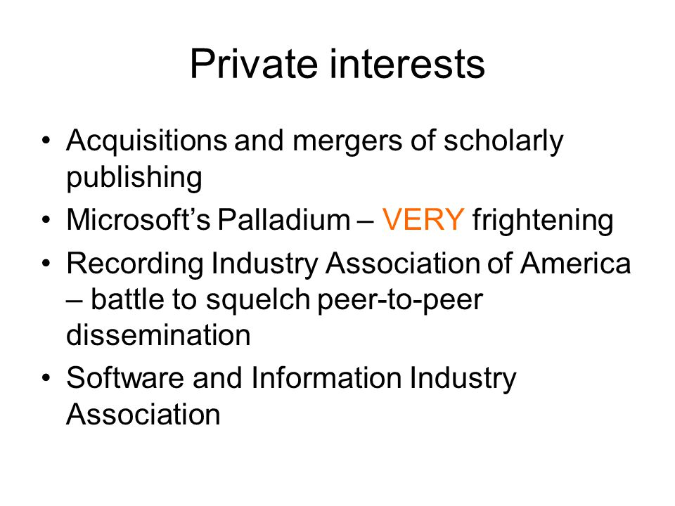 Private interests Acquisitions and mergers of scholarly publishing Microsoft's Palladium – VERY frightening Recording Industry Association of America – battle to squelch peer-to-peer dissemination Software and Information Industry Association