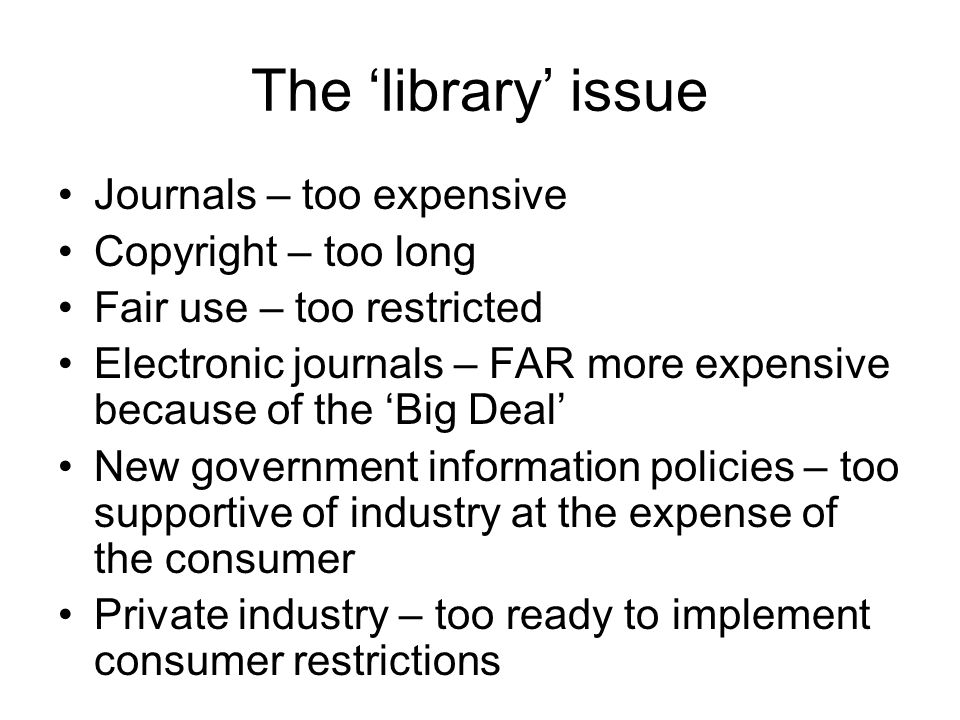 The 'library' issue Journals – too expensive Copyright – too long Fair use – too restricted Electronic journals – FAR more expensive because of the 'Big Deal' New government information policies – too supportive of industry at the expense of the consumer Private industry – too ready to implement consumer restrictions