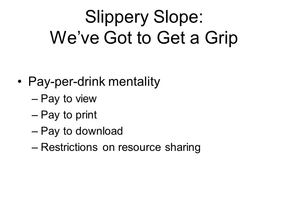 Slippery Slope: We've Got to Get a Grip Pay-per-drink mentality –Pay to view –Pay to print –Pay to download –Restrictions on resource sharing