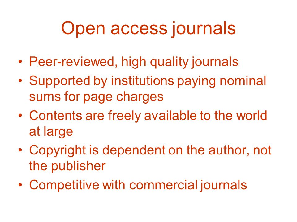 Open access journals Peer-reviewed, high quality journals Supported by institutions paying nominal sums for page charges Contents are freely available to the world at large Copyright is dependent on the author, not the publisher Competitive with commercial journals