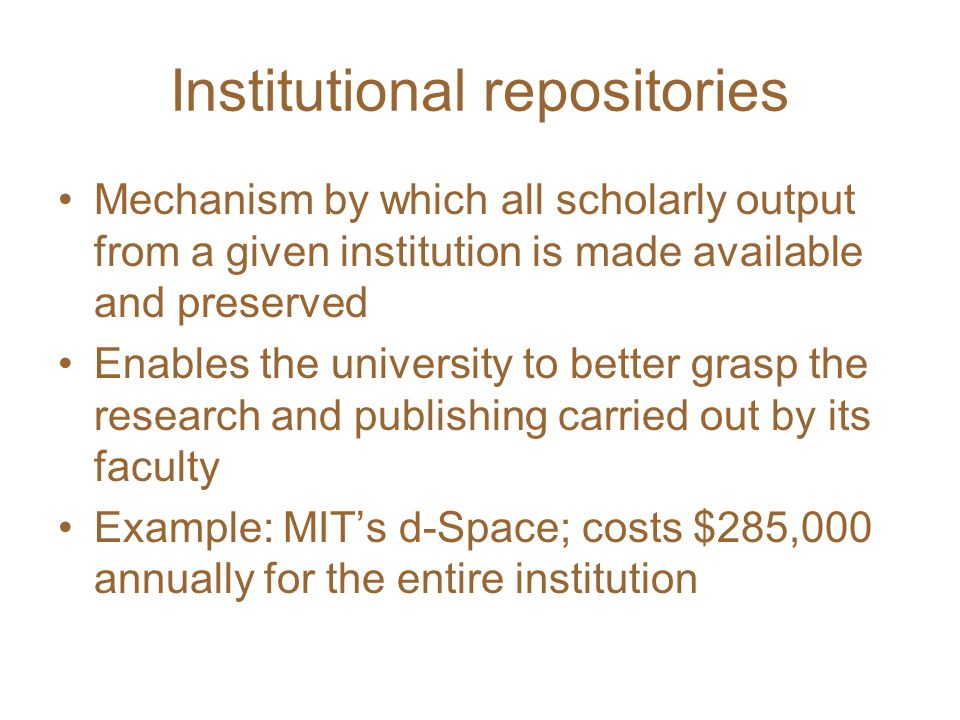 Institutional repositories Mechanism by which all scholarly output from a given institution is made available and preserved Enables the university to better grasp the research and publishing carried out by its faculty Example: MIT's d-Space; costs $285,000 annually for the entire institution