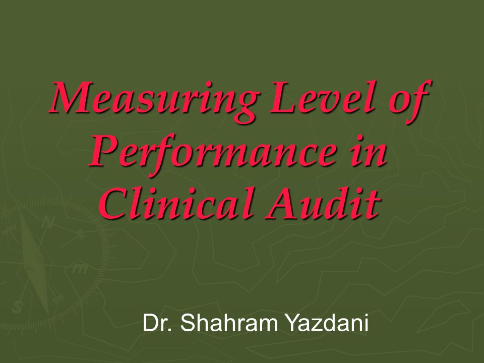 Measuring Level of Performance in Clinical Audit Dr. Shahram Yazdani