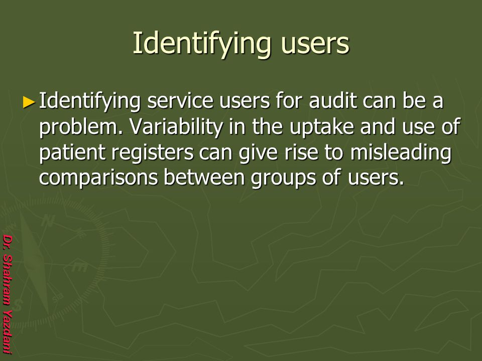 Dr. Shahram Yazdani Identifying users ► Identifying service users for audit can be a problem. Variability in the uptake and use of patient registers c