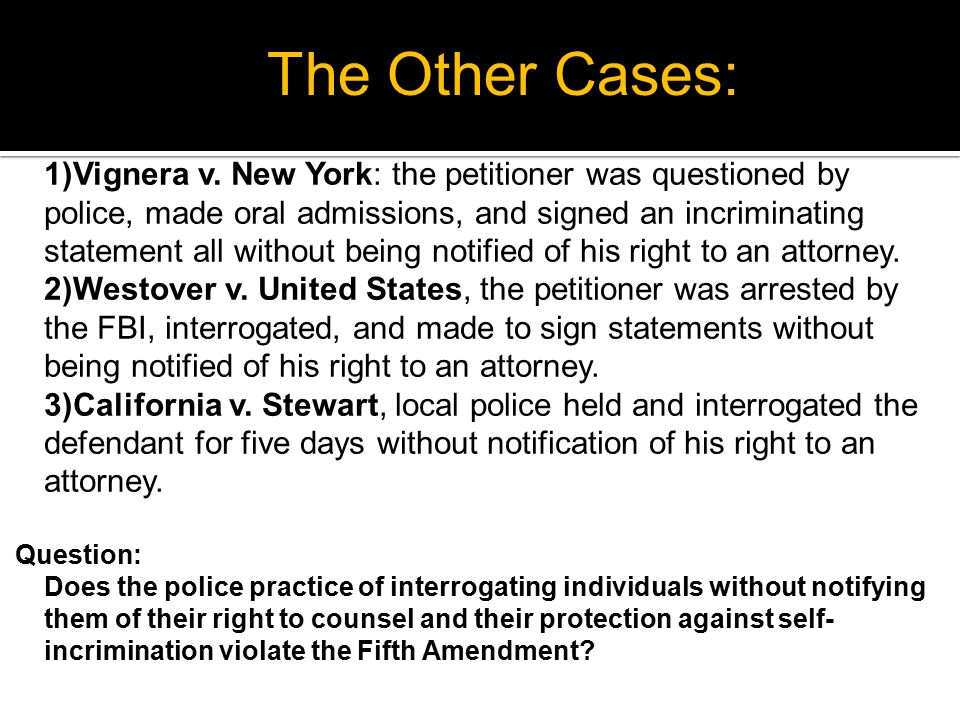 1)Vignera v. New York: the petitioner was questioned by police, made oral admissions, and signed an incriminating statement all without being notified