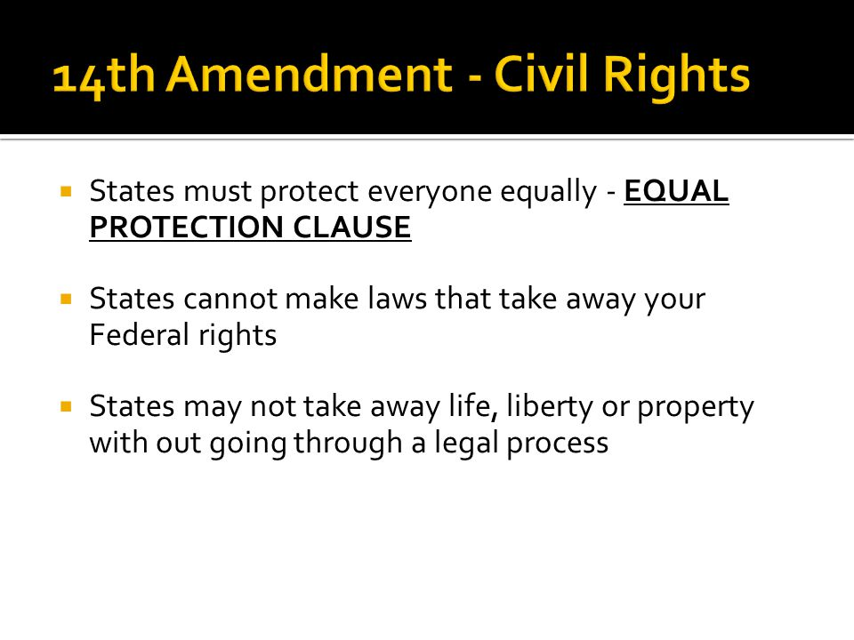  States must protect everyone equally - EQUAL PROTECTION CLAUSE  States cannot make laws that take away your Federal rights  States may not take aw