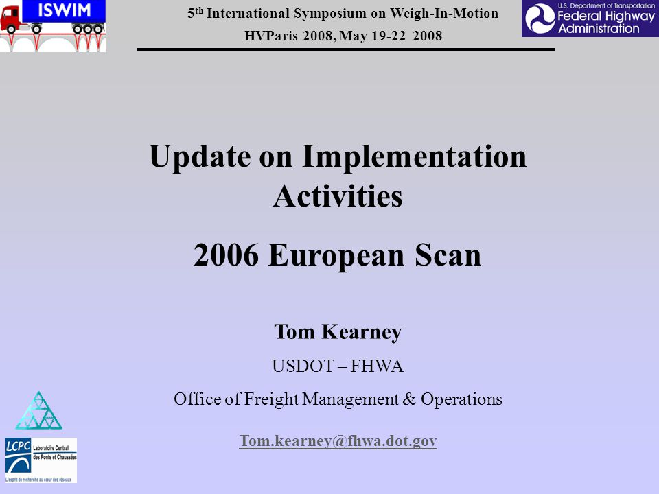 5 th International Symposium on Weigh-In-Motion HVParis 2008, May 19-22 2008 Update on Implementation Activities 2006 European Scan Tom Kearney USDOT