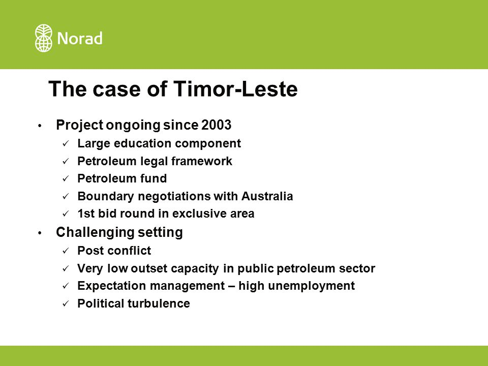 The case of Timor-Leste Project ongoing since 2003 Large education component Petroleum legal framework Petroleum fund Boundary negotiations with Australia 1st bid round in exclusive area Challenging setting Post conflict Very low outset capacity in public petroleum sector Expectation management – high unemployment Political turbulence