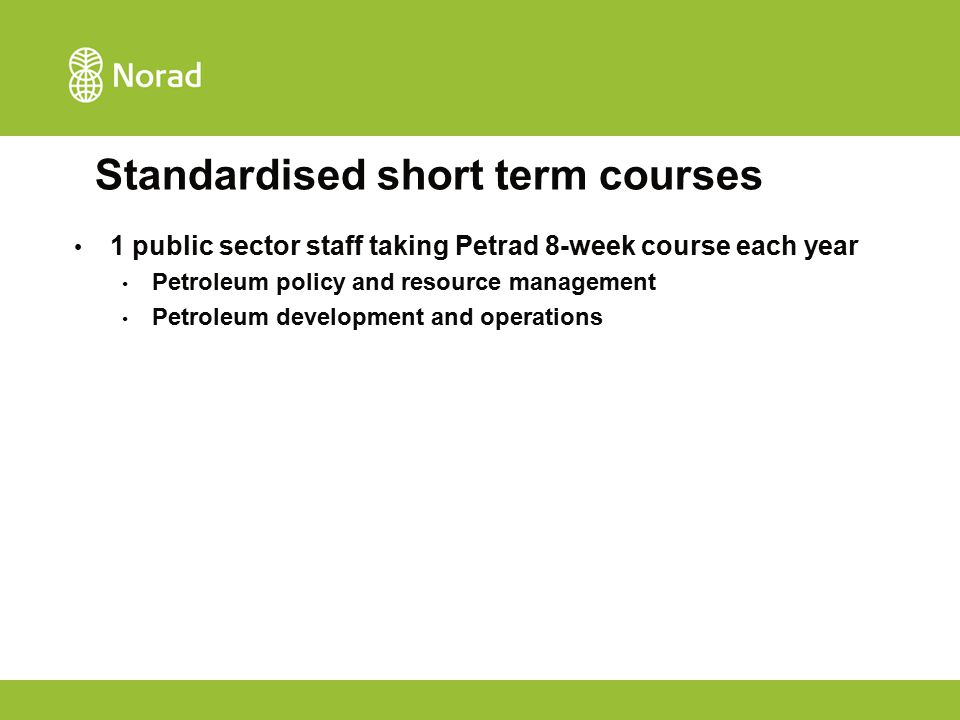 Standardised short term courses 1 public sector staff taking Petrad 8-week course each year Petroleum policy and resource management Petroleum develop