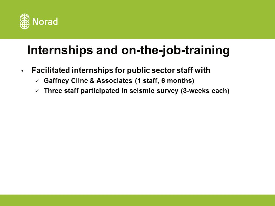 Internships and on-the-job-training Facilitated internships for public sector staff with Gaffney Cline & Associates (1 staff, 6 months) Three staff pa