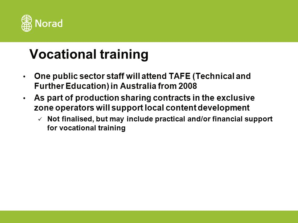 Vocational training One public sector staff will attend TAFE (Technical and Further Education) in Australia from 2008 As part of production sharing contracts in the exclusive zone operators will support local content development Not finalised, but may include practical and/or financial support for vocational training
