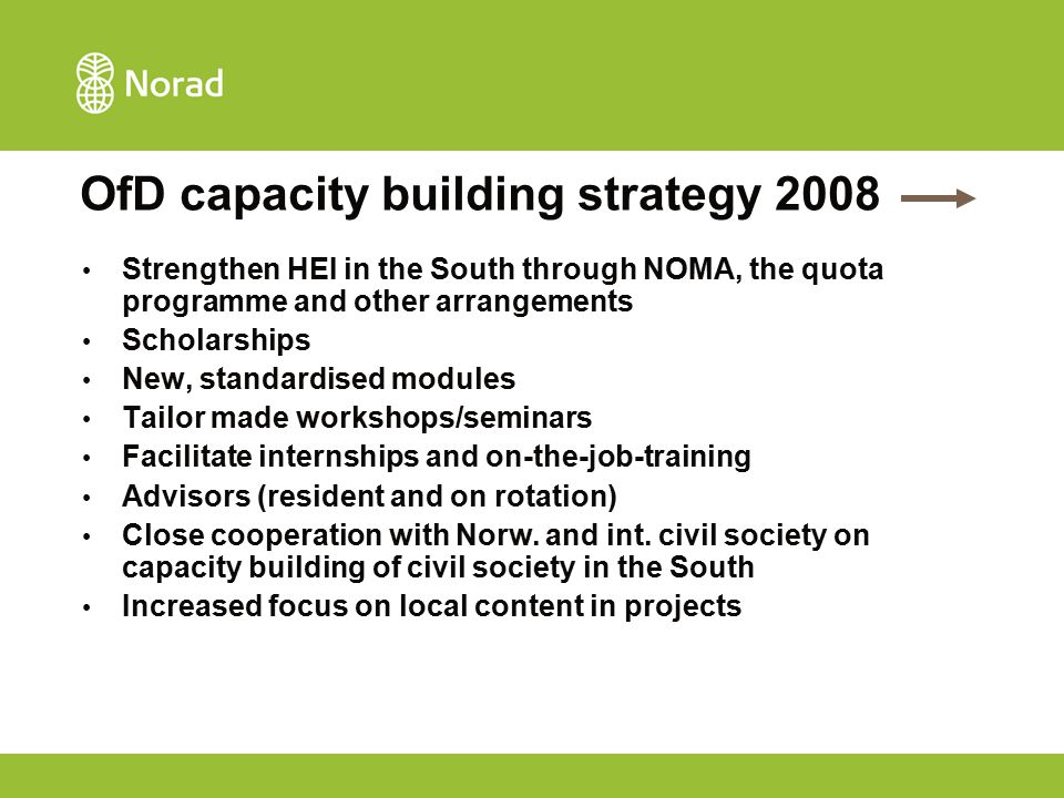 OfD capacity building strategy 2008 Strengthen HEI in the South through NOMA, the quota programme and other arrangements Scholarships New, standardise