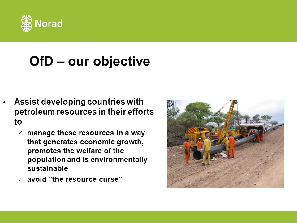 OfD – our objective Assist developing countries with petroleum resources in their efforts to manage these resources in a way that generates economic growth, promotes the welfare of the population and is environmentally sustainable avoid the resource curse