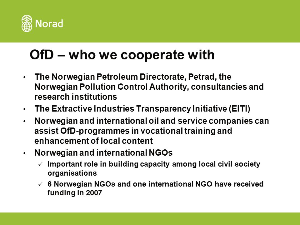 OfD – who we cooperate with The Norwegian Petroleum Directorate, Petrad, the Norwegian Pollution Control Authority, consultancies and research institutions The Extractive Industries Transparency Initiative (EITI) Norwegian and international oil and service companies can assist OfD-programmes in vocational training and enhancement of local content Norwegian and international NGOs Important role in building capacity among local civil society organisations 6 Norwegian NGOs and one international NGO have received funding in 2007