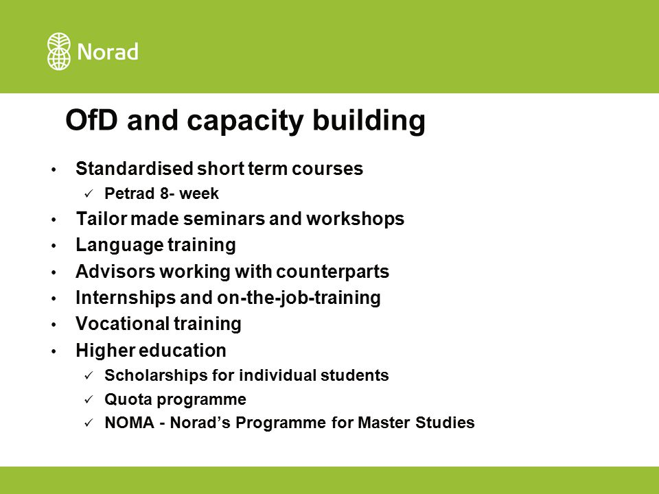 OfD and capacity building Standardised short term courses Petrad 8- week Tailor made seminars and workshops Language training Advisors working with counterparts Internships and on-the-job-training Vocational training Higher education Scholarships for individual students Quota programme NOMA - Norad's Programme for Master Studies