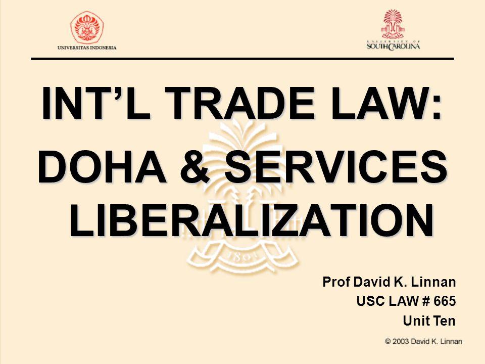 INT'L TRADE LAW: DOHA & SERVICES LIBERALIZATION Prof David K. Linnan USC LAW # 665 Unit Ten