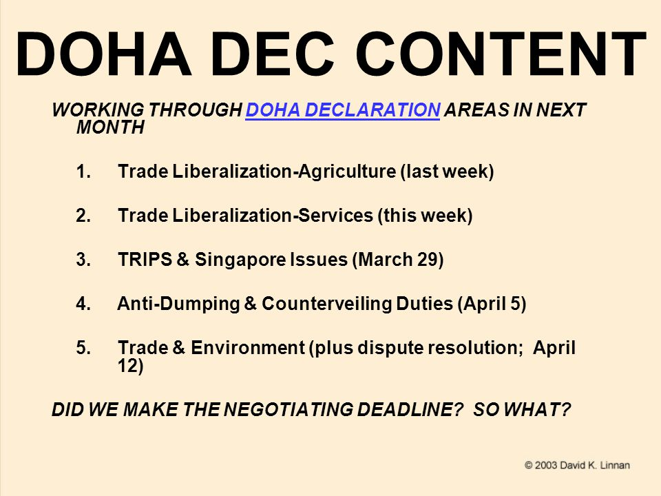 DOHA DEC CONTENT WORKING THROUGH DOHA DECLARATION AREAS IN NEXT MONTHDOHA DECLARATION 1.Trade Liberalization-Agriculture (last week) 2.Trade Liberalization-Services (this week) 3.TRIPS & Singapore Issues (March 29) 4.Anti-Dumping & Counterveiling Duties (April 5) 5.Trade & Environment (plus dispute resolution; April 12) DID WE MAKE THE NEGOTIATING DEADLINE.