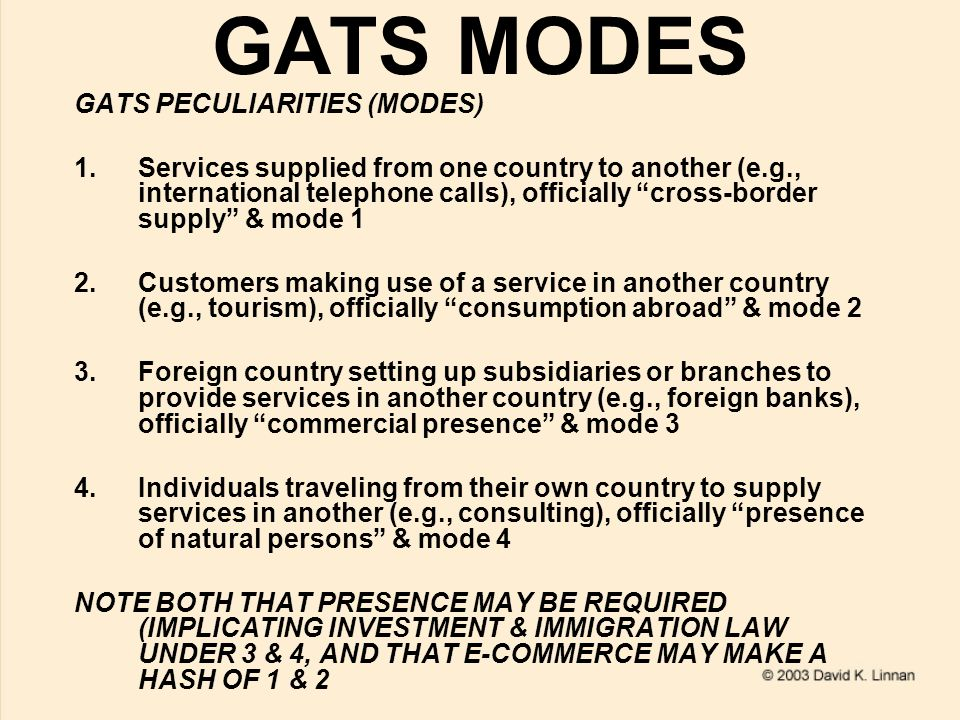 GATS MODES GATS PECULIARITIES (MODES) 1.Services supplied from one country to another (e.g., international telephone calls), officially cross-border supply & mode 1 2.Customers making use of a service in another country (e.g., tourism), officially consumption abroad & mode 2 3.Foreign country setting up subsidiaries or branches to provide services in another country (e.g., foreign banks), officially commercial presence & mode 3 4.Individuals traveling from their own country to supply services in another (e.g., consulting), officially presence of natural persons & mode 4 NOTE BOTH THAT PRESENCE MAY BE REQUIRED (IMPLICATING INVESTMENT & IMMIGRATION LAW UNDER 3 & 4, AND THAT E-COMMERCE MAY MAKE A HASH OF 1 & 2