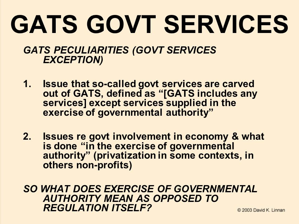 GATS GOVT SERVICES GATS PECULIARITIES (GOVT SERVICES EXCEPTION) 1.Issue that so-called govt services are carved out of GATS, defined as [GATS includes any services] except services supplied in the exercise of governmental authority 2.Issues re govt involvement in economy & what is done in the exercise of governmental authority (privatization in some contexts, in others non-profits) SO WHAT DOES EXERCISE OF GOVERNMENTAL AUTHORITY MEAN AS OPPOSED TO REGULATION ITSELF?