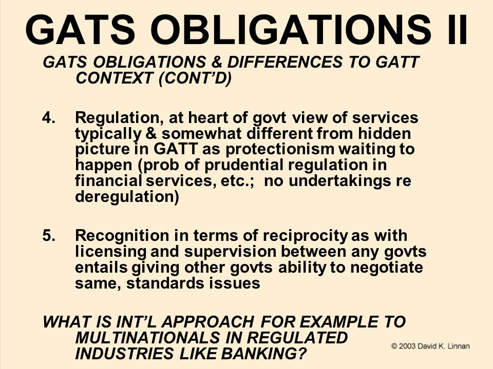 GATS OBLIGATIONS II GATS OBLIGATIONS & DIFFERENCES TO GATT CONTEXT (CONT'D) 4.Regulation, at heart of govt view of services typically & somewhat different from hidden picture in GATT as protectionism waiting to happen (prob of prudential regulation in financial services, etc.; no undertakings re deregulation) 5.Recognition in terms of reciprocity as with licensing and supervision between any govts entails giving other govts ability to negotiate same, standards issues WHAT IS INT'L APPROACH FOR EXAMPLE TO MULTINATIONALS IN REGULATED INDUSTRIES LIKE BANKING?