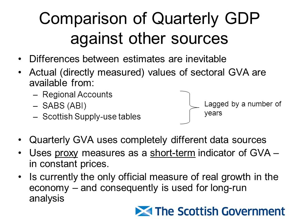 Differences between estimates are inevitable Actual (directly measured) values of sectoral GVA are available from: –Regional Accounts –SABS (ABI) –Scottish Supply-use tables Quarterly GVA uses completely different data sources Uses proxy measures as a short-term indicator of GVA – in constant prices.